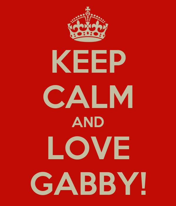 KEEP CALM AND LOVE GABBY!