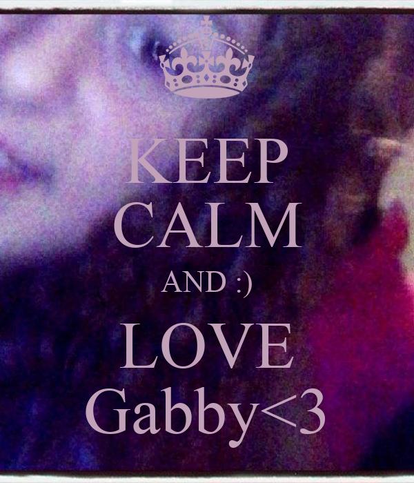 KEEP CALM AND :) LOVE Gabby<3