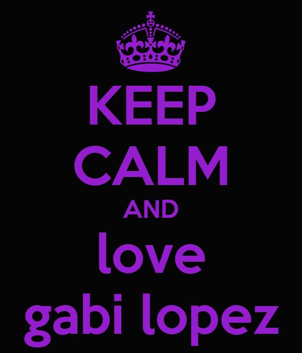 KEEP CALM AND love gabi lopez