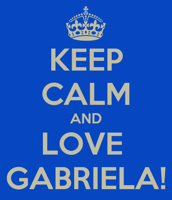 KEEP CALM AND LOVE  GABRIELA!