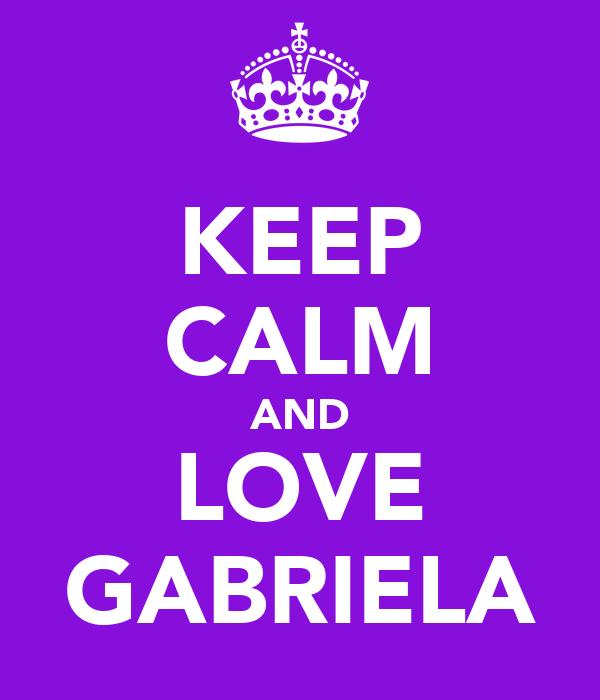 KEEP CALM AND LOVE   GABRIELA ♥