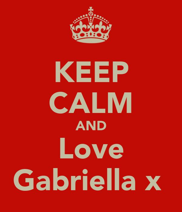 KEEP CALM AND Love Gabriella x