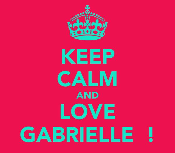 KEEP CALM AND LOVE GABRIELLE  !