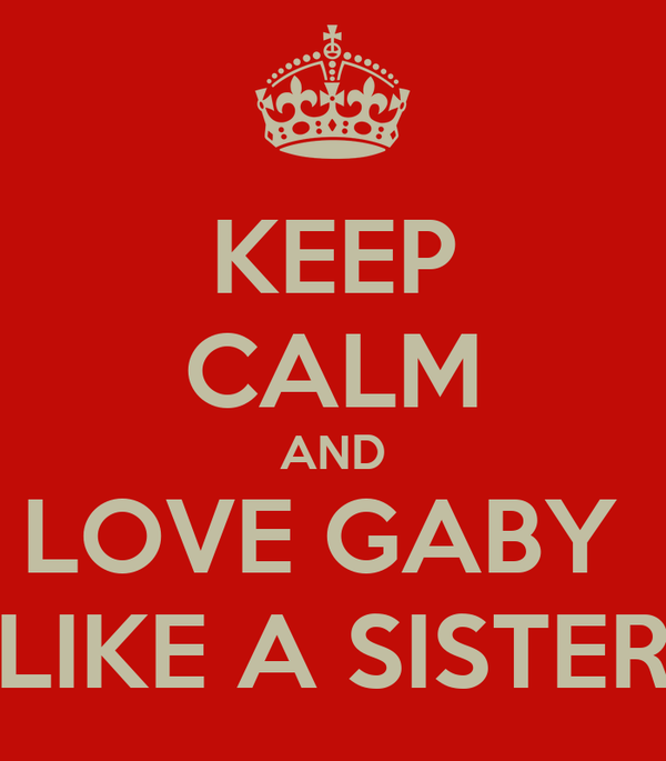 KEEP CALM AND LOVE GABY  LIKE A SISTER