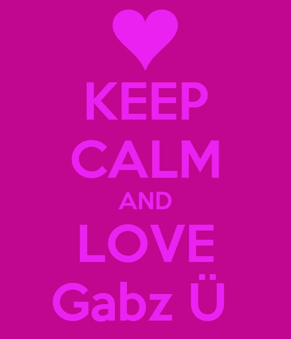 KEEP CALM AND LOVE Gabz Ü
