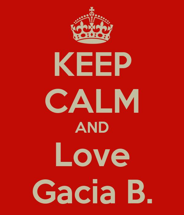KEEP CALM AND Love Gacia B.