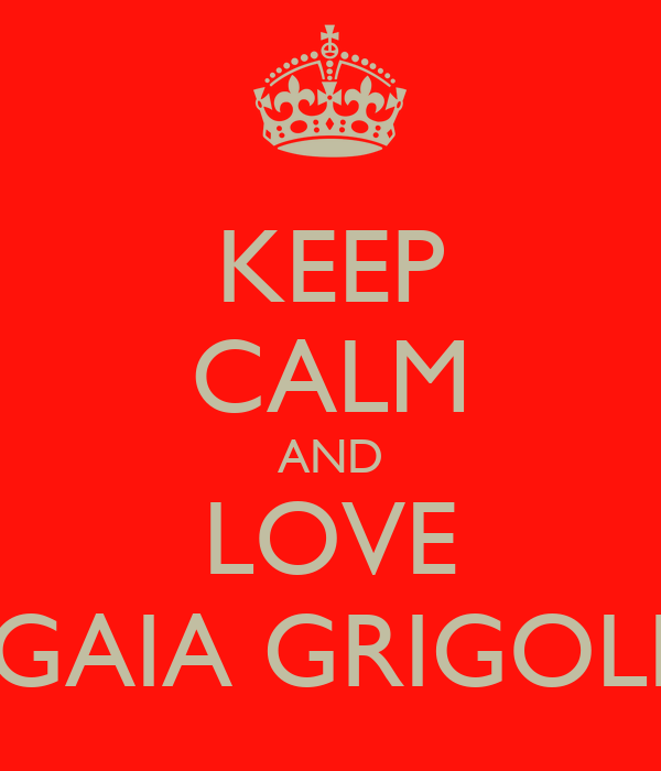 KEEP CALM AND LOVE GAIA GRIGOLI