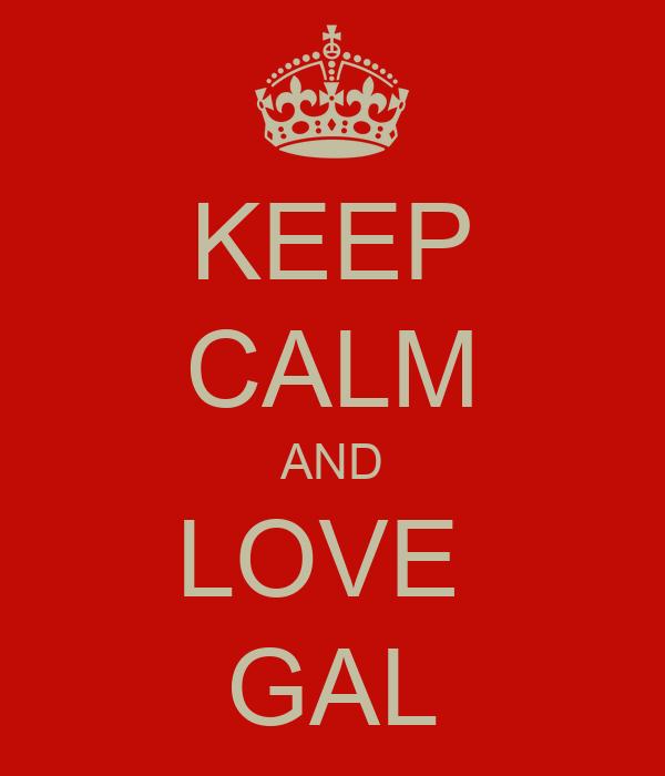 KEEP CALM AND LOVE  GAL