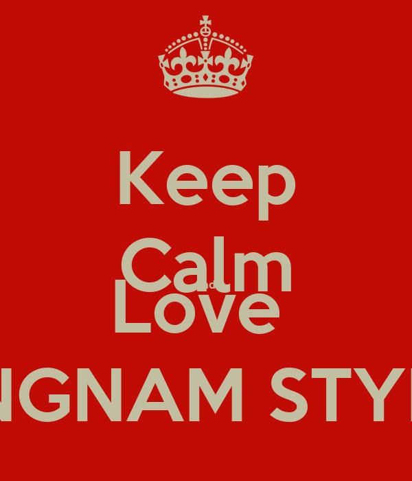 Keep Calm And  Love  GANGNAM STYLE !!!
