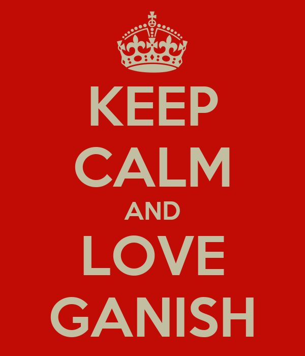 KEEP CALM AND LOVE GANISH