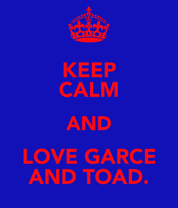 KEEP CALM AND LOVE GARCE AND TOAD.
