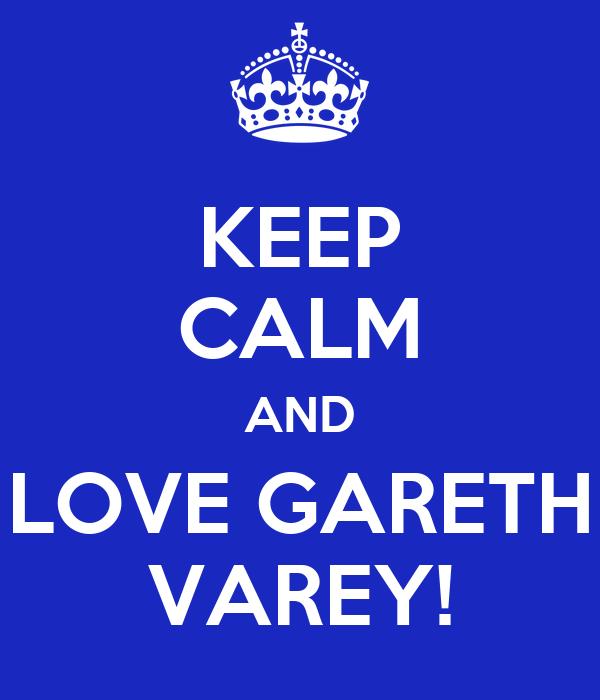 KEEP CALM AND LOVE GARETH VAREY!