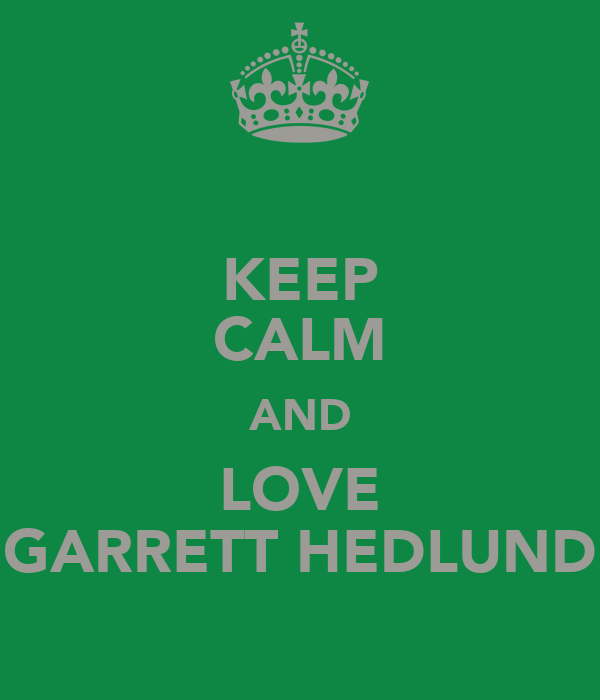 KEEP CALM AND LOVE GARRETT HEDLUND