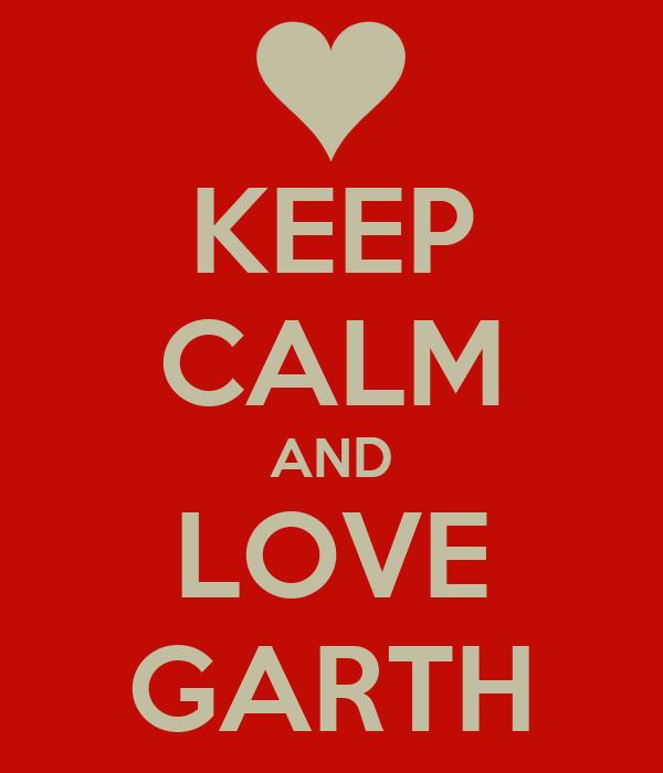 KEEP CALM AND LOVE GARTH