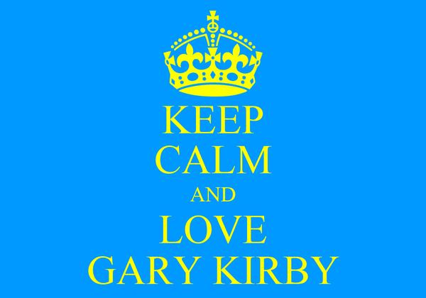 KEEP CALM AND LOVE GARY KIRBY