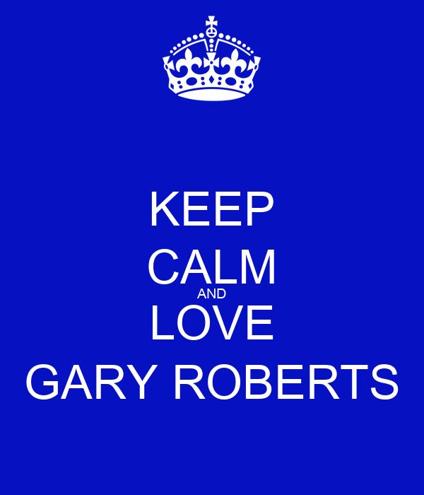 KEEP CALM AND LOVE GARY ROBERTS