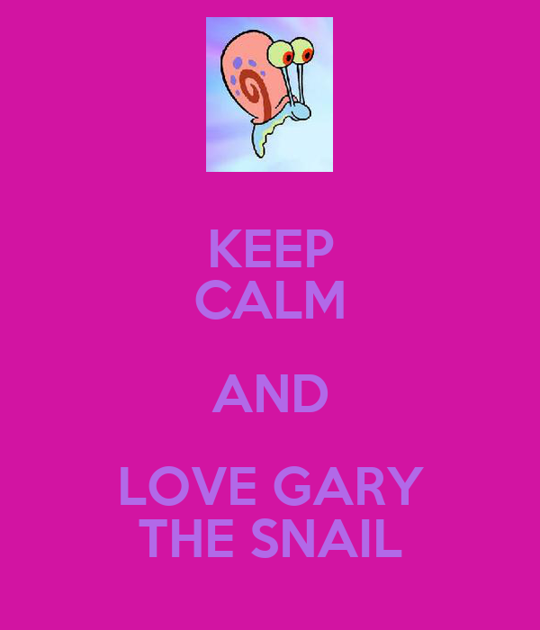 KEEP CALM AND LOVE GARY THE SNAIL