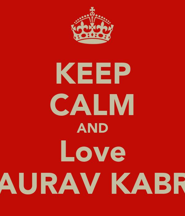KEEP CALM AND Love GAURAV KABRA