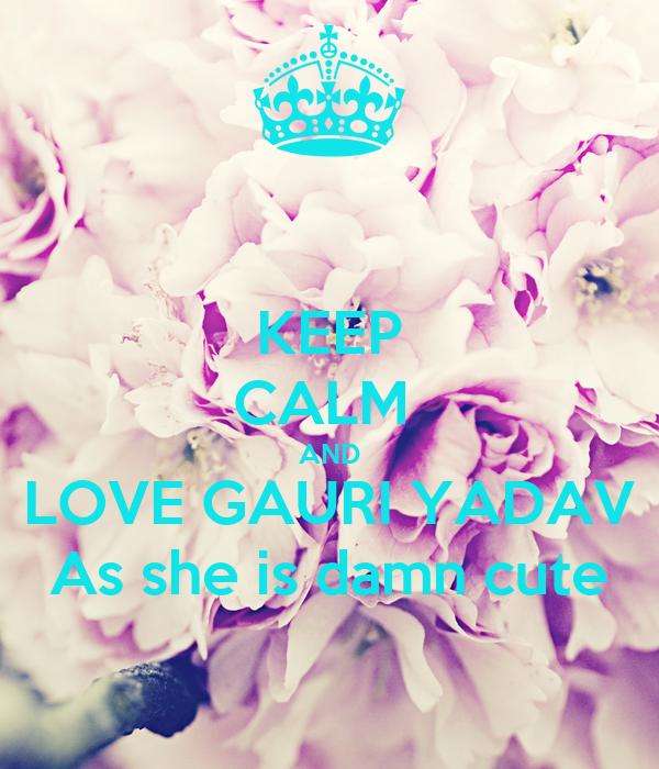 KEEP CALM  AND LOVE GAURI YADAV As she is damn cute