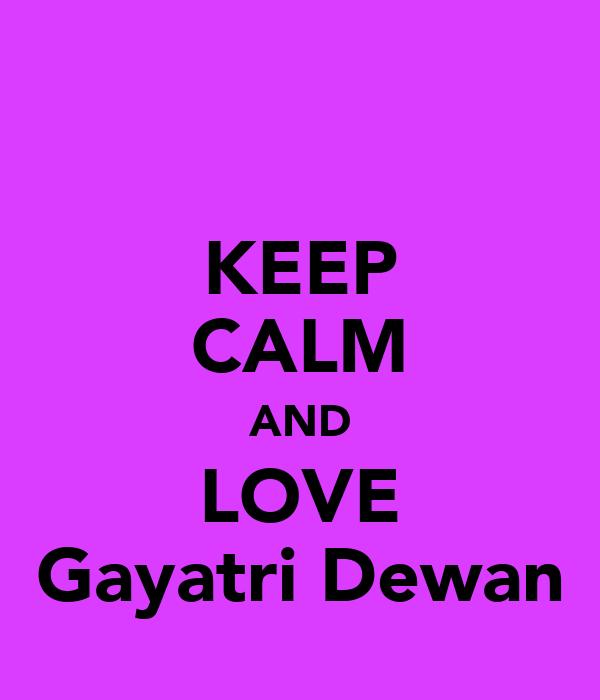 KEEP CALM AND LOVE Gayatri Dewan