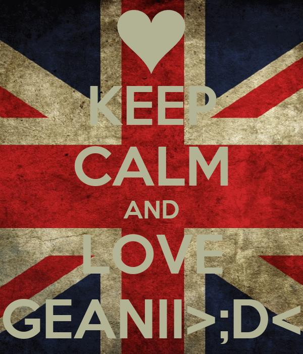 KEEP CALM AND LOVE GEANII>;D<
