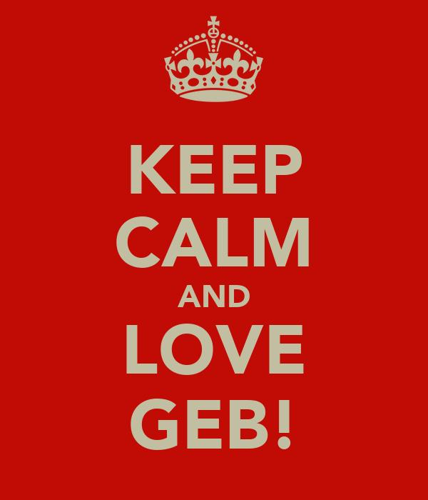 KEEP CALM AND LOVE GEB!