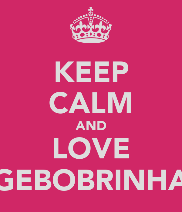 KEEP CALM AND LOVE GEBOBRINHA
