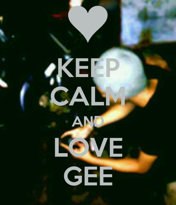 KEEP CALM AND LOVE GEE