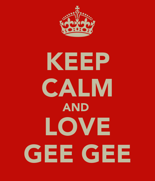 KEEP CALM AND  LOVE GEE GEE