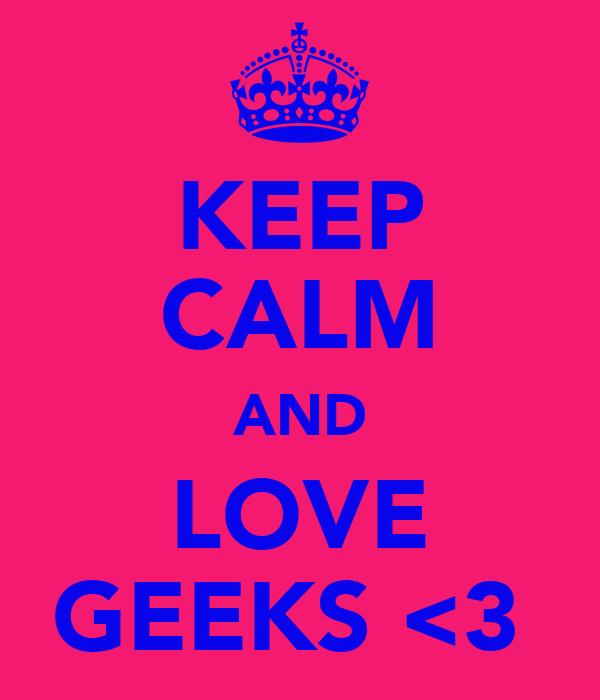 KEEP CALM AND LOVE GEEKS <3
