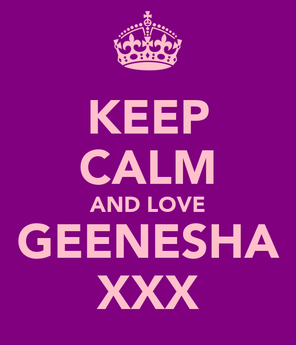 KEEP CALM AND LOVE GEENESHA XXX
