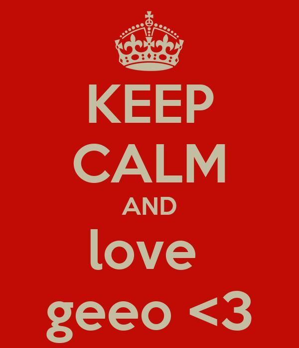 KEEP CALM AND love  geeo <3