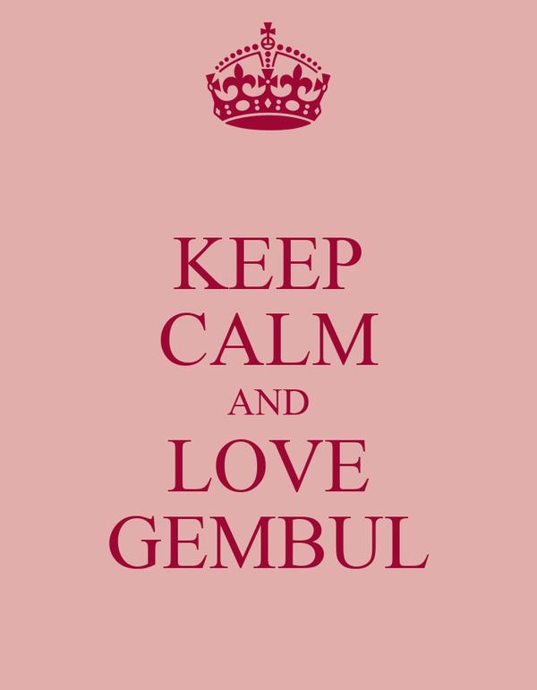 KEEP CALM AND LOVE GEMBUL