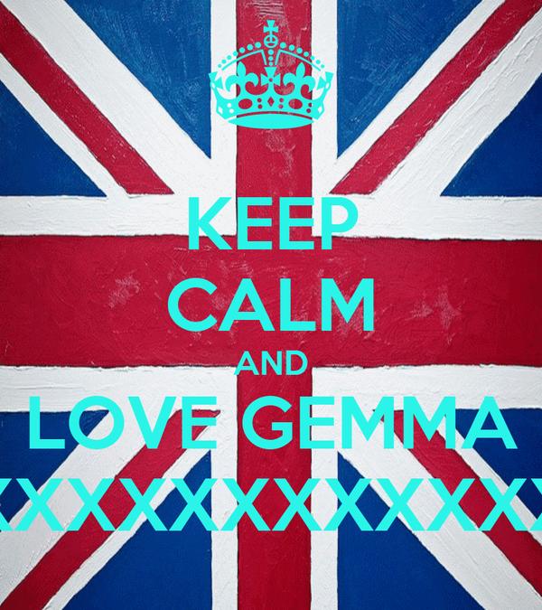 KEEP CALM AND LOVE GEMMA XXXXXXXXXXXXXXXXXXXXXX