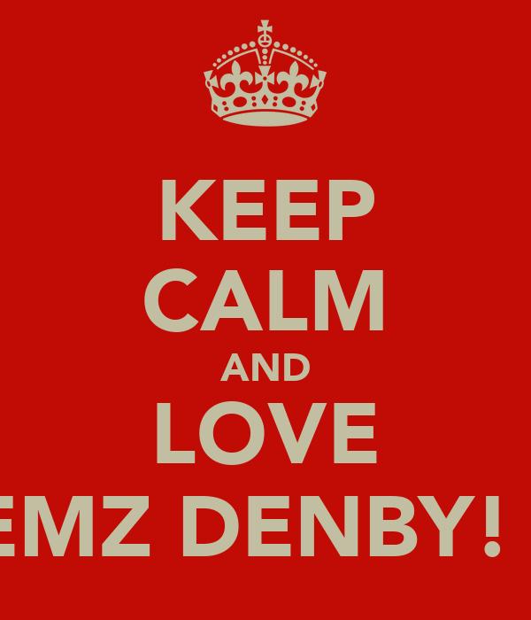 KEEP CALM AND LOVE GEMZ DENBY! xx