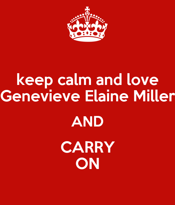 keep calm and love Genevieve Elaine Miller AND CARRY ON