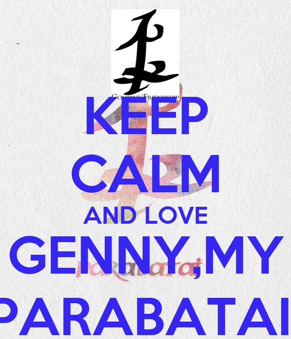 KEEP CALM AND LOVE  GENNY,MY  PARABATAI.