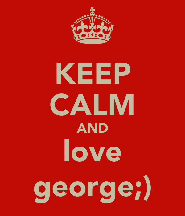 KEEP CALM AND love george;)