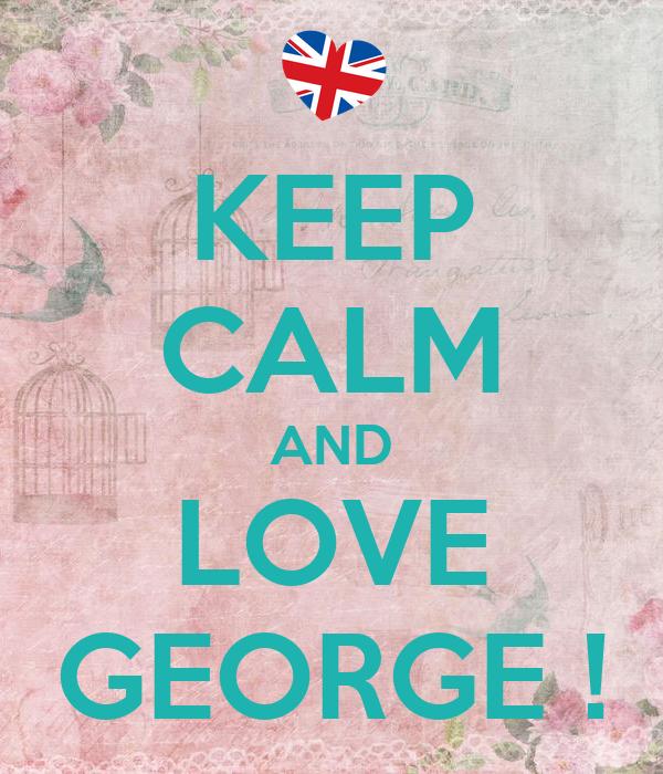 KEEP CALM AND LOVE GEORGE !