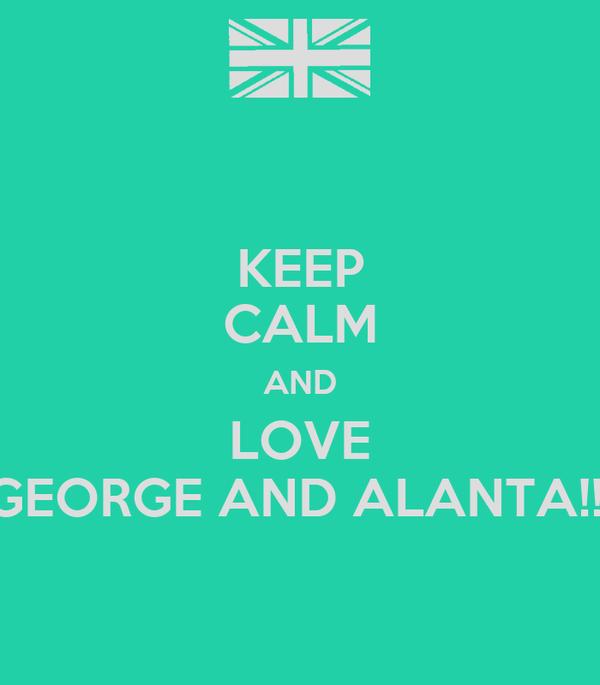 KEEP CALM AND LOVE GEORGE AND ALANTA!!!