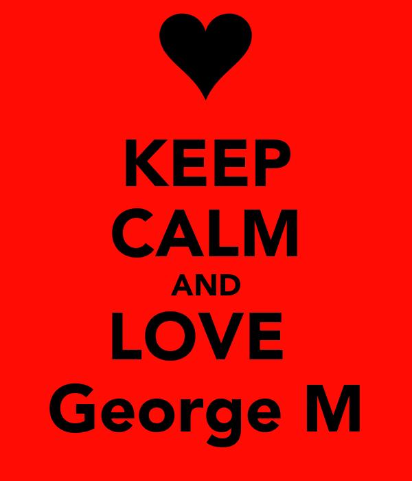 KEEP CALM AND LOVE  George M