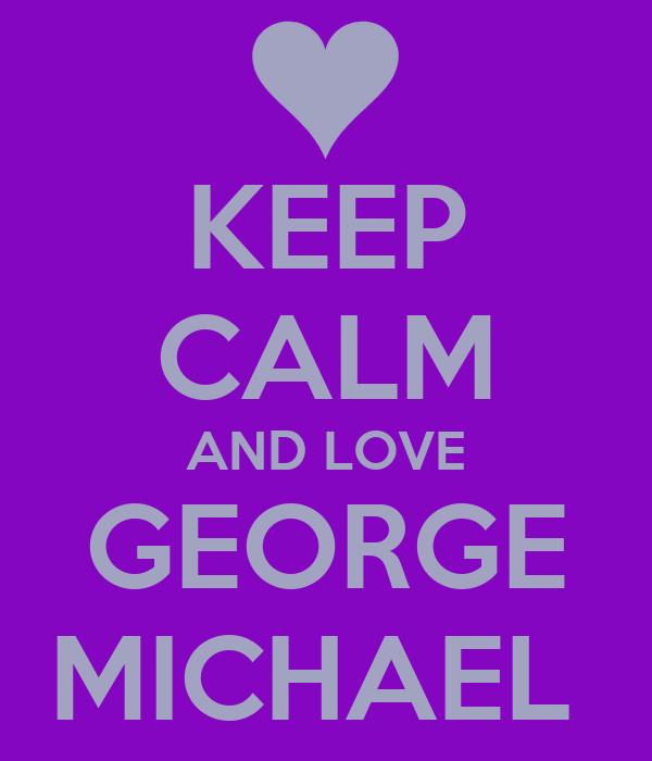 KEEP CALM AND LOVE GEORGE MICHAEL