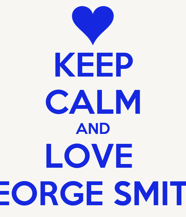 KEEP CALM AND LOVE  GEORGE SMITH