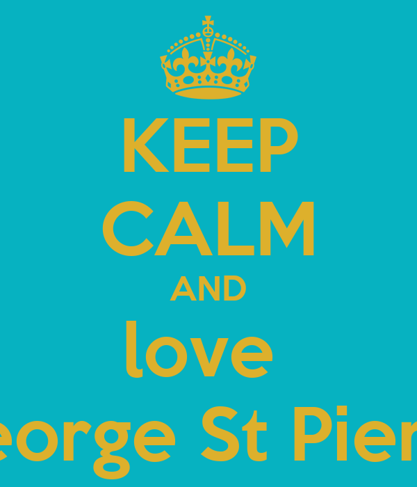 KEEP CALM AND love  George St Pierre