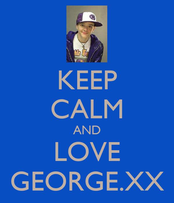 KEEP CALM AND LOVE GEORGE.XX