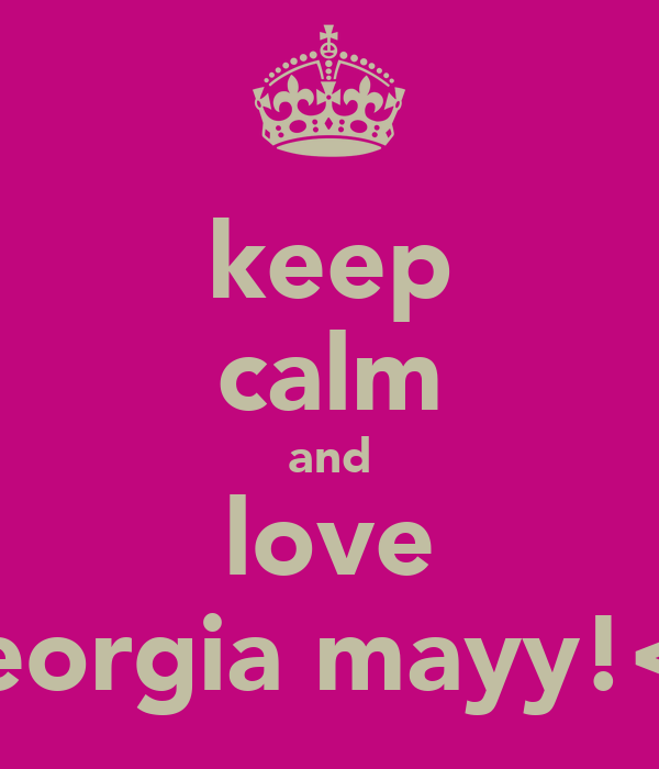 keep calm and love georgia mayy!<3
