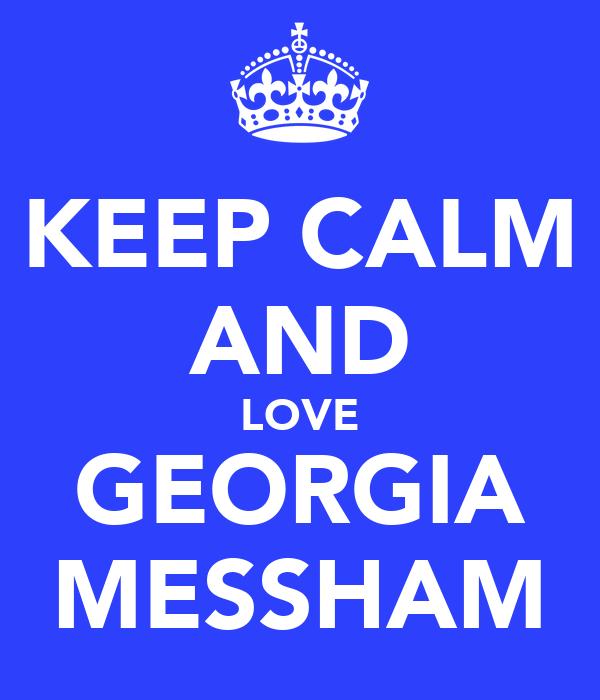 KEEP CALM AND LOVE GEORGIA MESSHAM