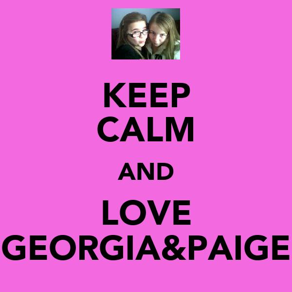KEEP CALM AND LOVE GEORGIA&PAIGE