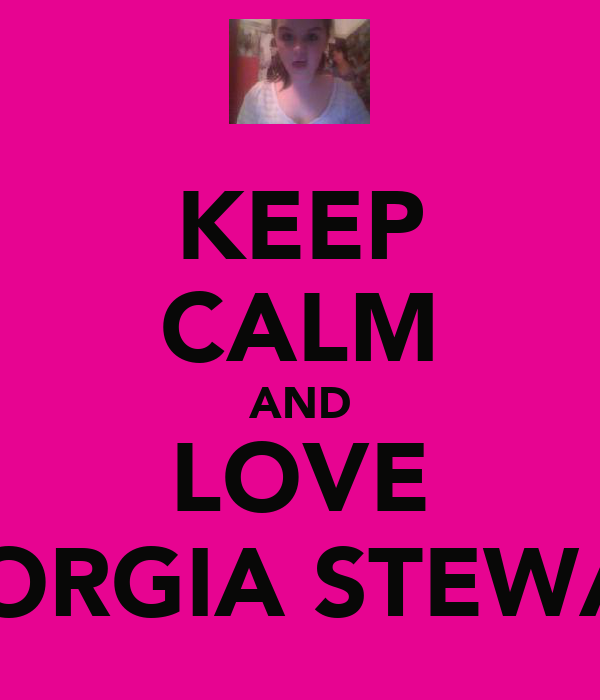 KEEP CALM AND LOVE GEORGIA STEWART