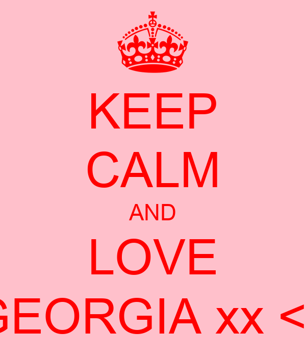 KEEP CALM AND LOVE GEORGIA xx <3